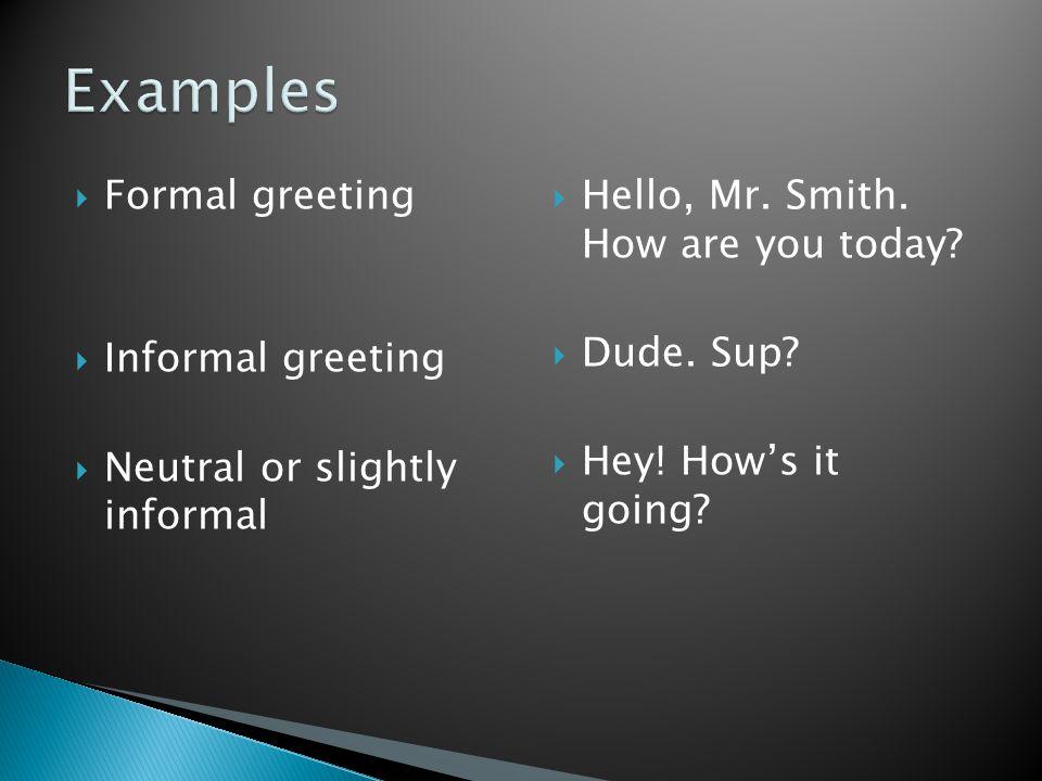 Examples Formal greeting Informal greeting