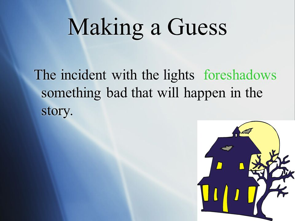 Making a Guess The incident with the lights foreshadows something bad that will happen in the story.