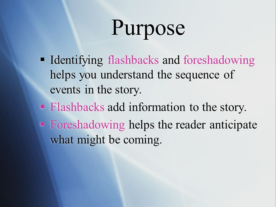 Purpose Identifying flashbacks and foreshadowing helps you understand the sequence of events in the story.