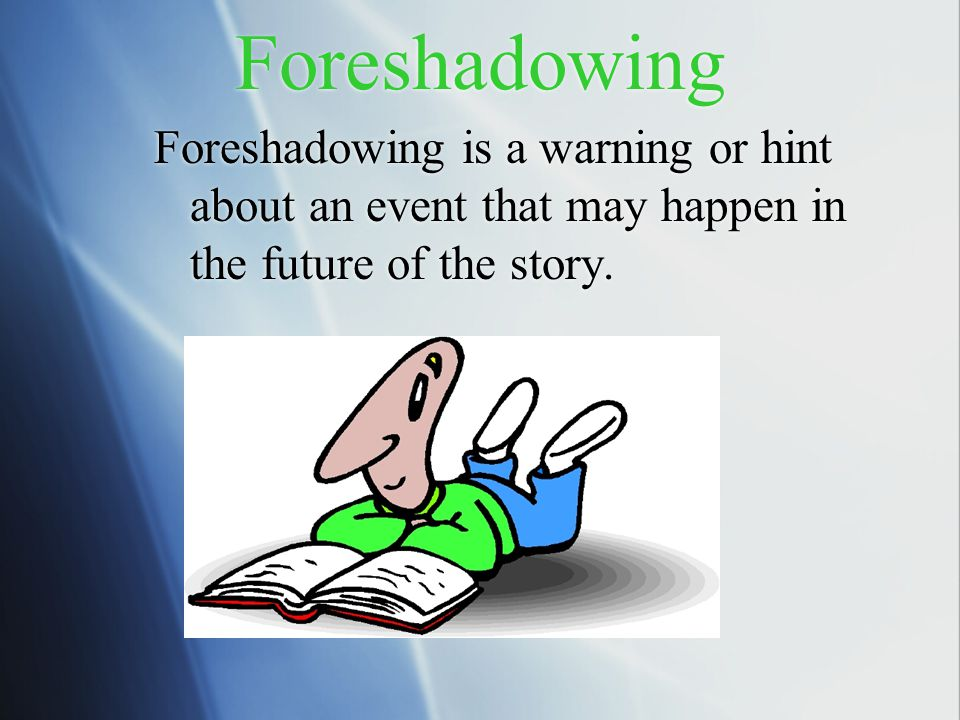 Foreshadowing Foreshadowing is a warning or hint about an event that may happen in the future of the story.
