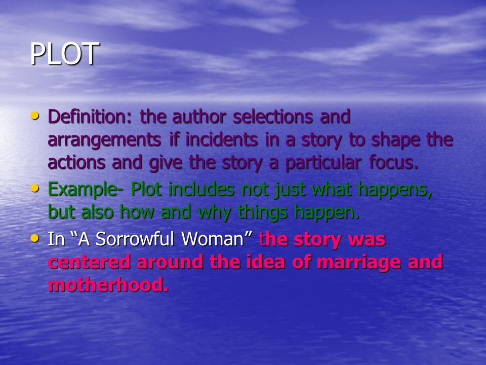 PLOT Definition: the author selections and arrangements if incidents in a story to shape the actions and give the story a particular focus.
