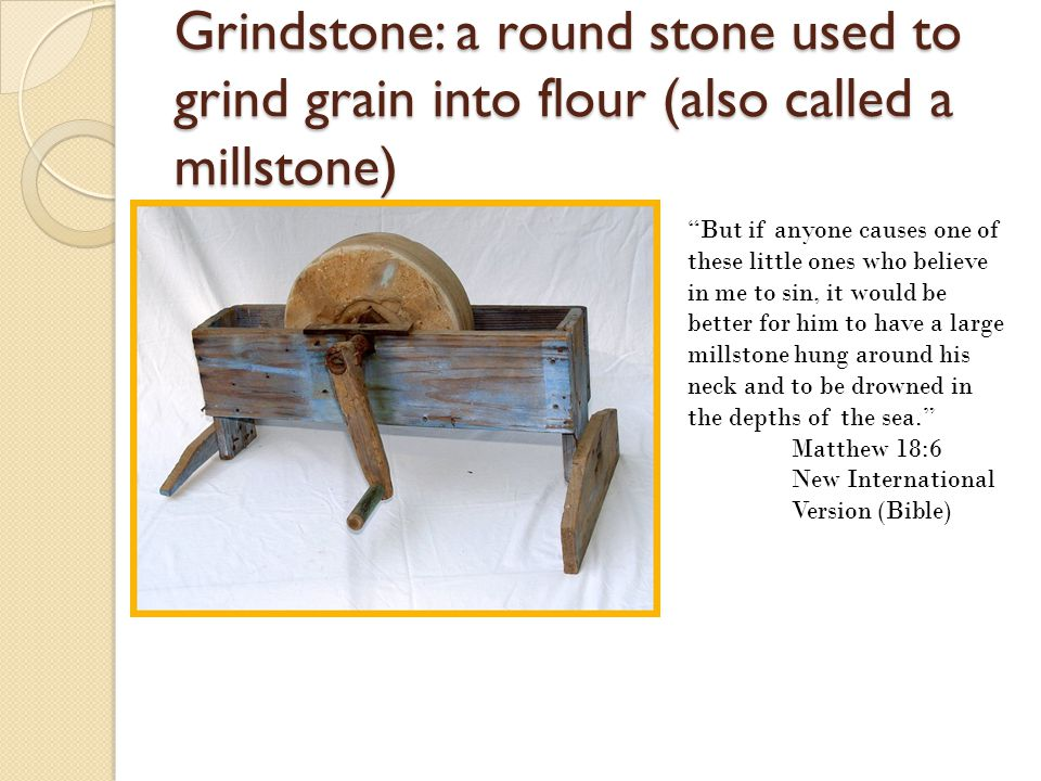 Grindstone: a round stone used to grind grain into flour (also called a millstone)