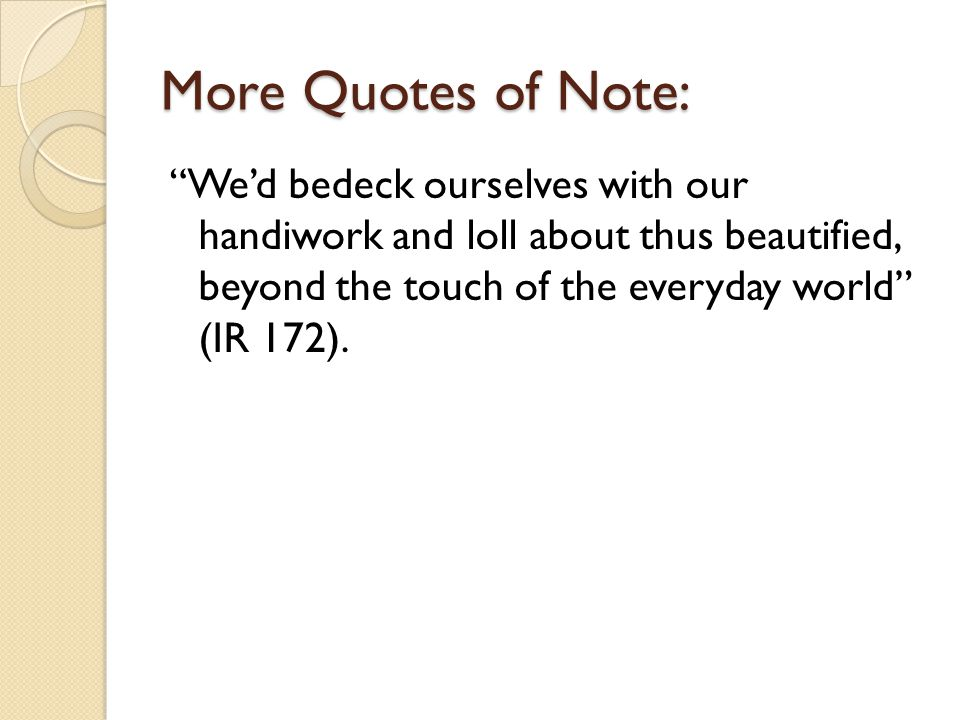 More Quotes of Note: We'd bedeck ourselves with our handiwork and loll about thus beautified, beyond the touch of the everyday world (IR 172).