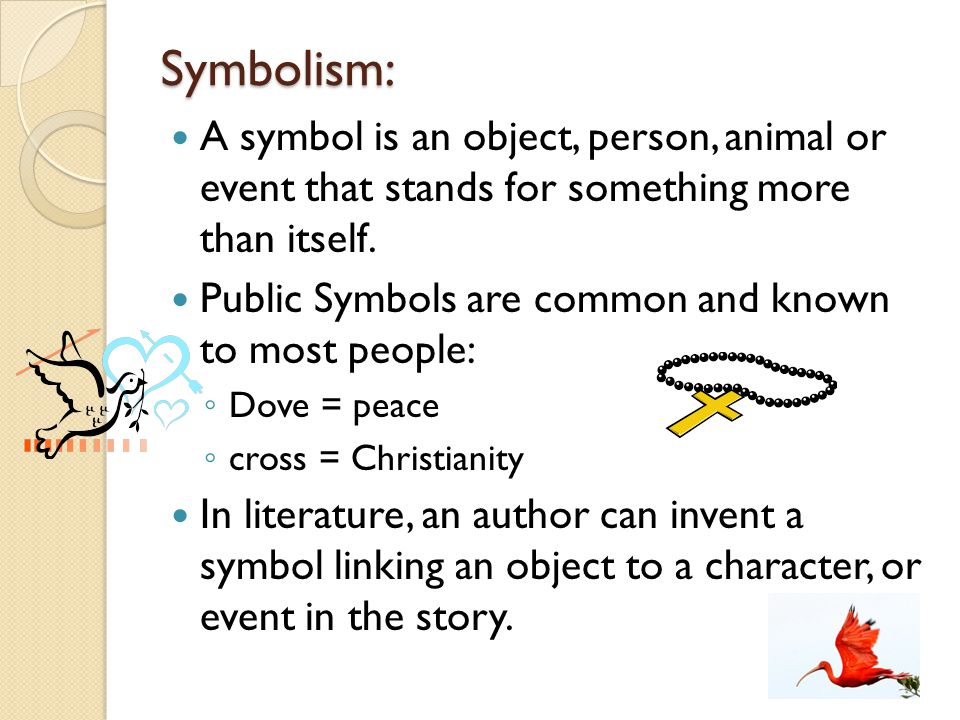 Symbolism: A symbol is an object, person, animal or event that stands for something more than itself.