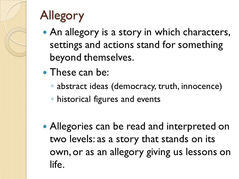 Allegory An allegory is a story in which characters, settings and actions stand for something beyond themselves.
