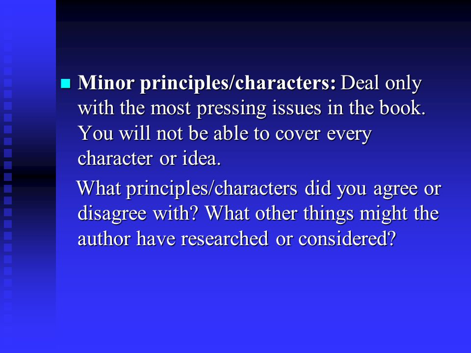 Minor principles/characters: Deal only with the most pressing issues in the book. You will not be able to cover every character or idea.