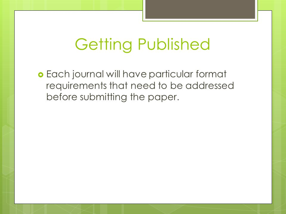 Getting Published Each journal will have particular format requirements that need to be addressed before submitting the paper.