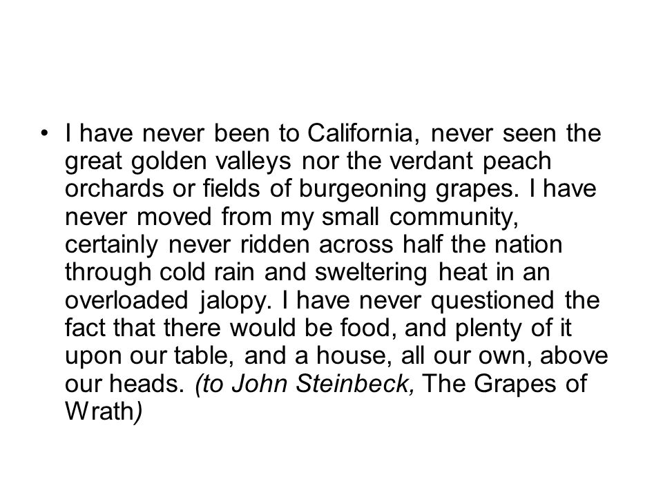 I have never been to California, never seen the great golden valleys nor the verdant peach orchards or fields of burgeoning grapes.