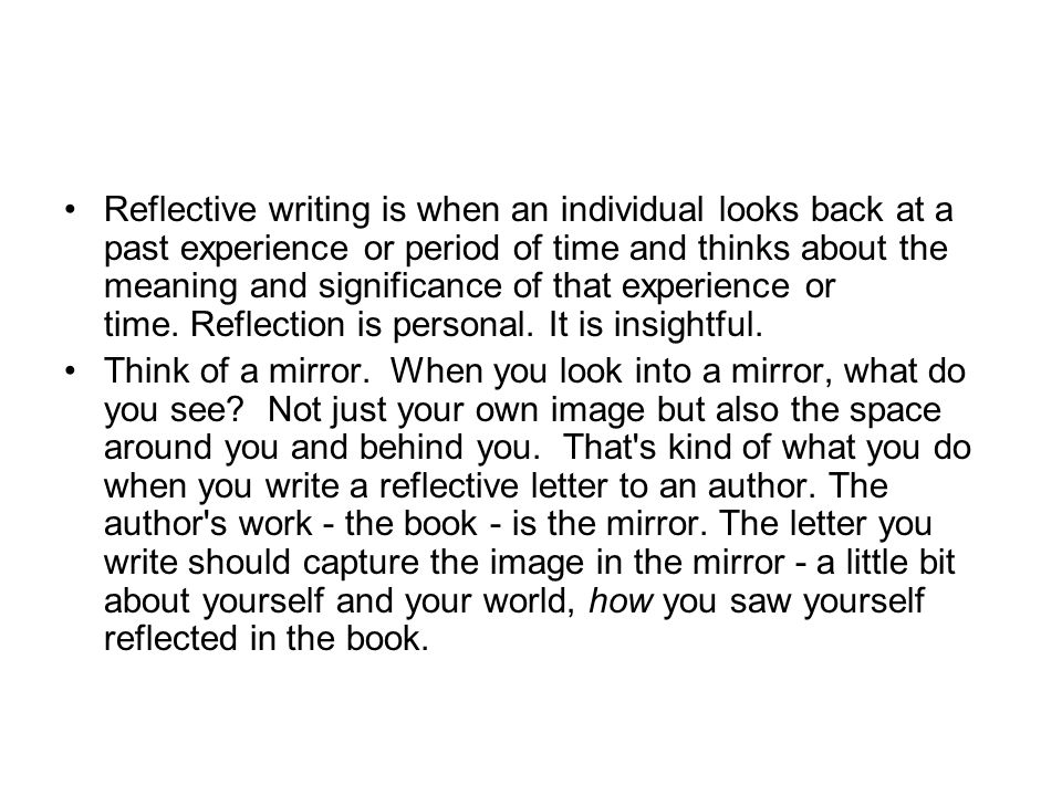 Reflective writing is when an individual looks back at a past experience or period of time and thinks about the meaning and significance of that experience or time. Reflection is personal. It is insightful.