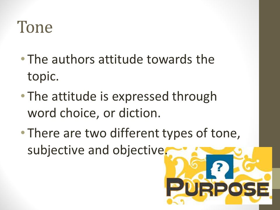 Tone The authors attitude towards the topic.