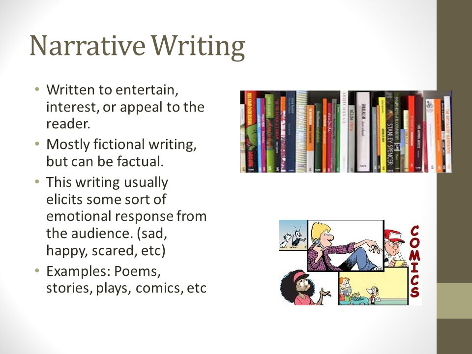 Narrative Writing Written to entertain, interest, or appeal to the reader. Mostly fictional writing, but can be factual.