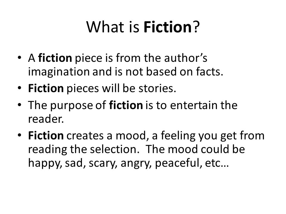 What is Fiction A fiction piece is from the author's imagination and is not based on facts. Fiction pieces will be stories.
