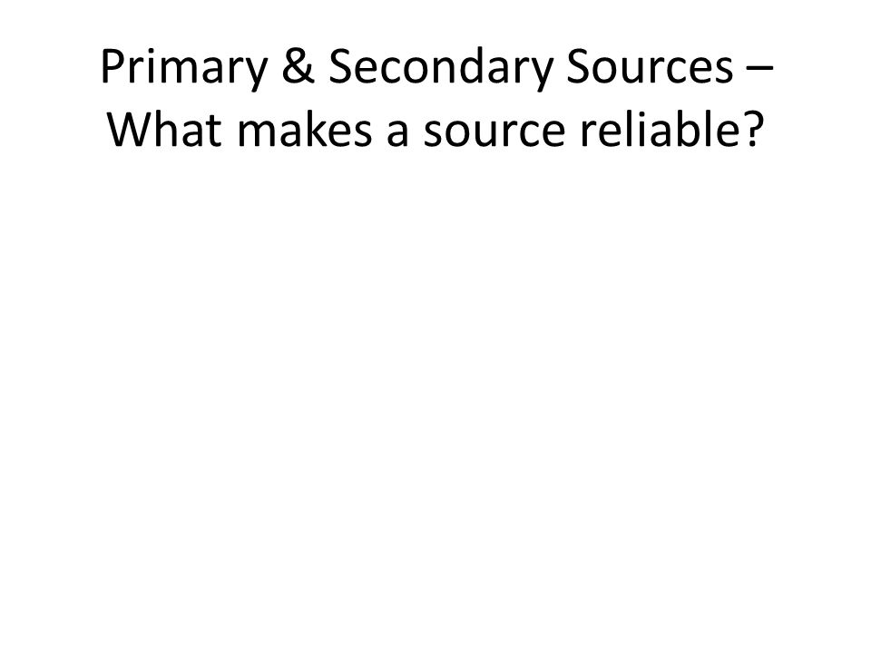 Primary & Secondary Sources – What makes a source reliable