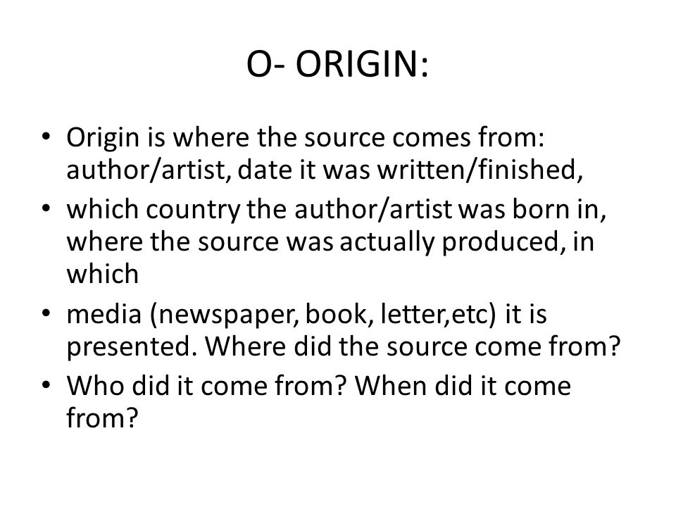 O- ORIGIN: Origin is where the source comes from: author/artist, date it was written/finished,