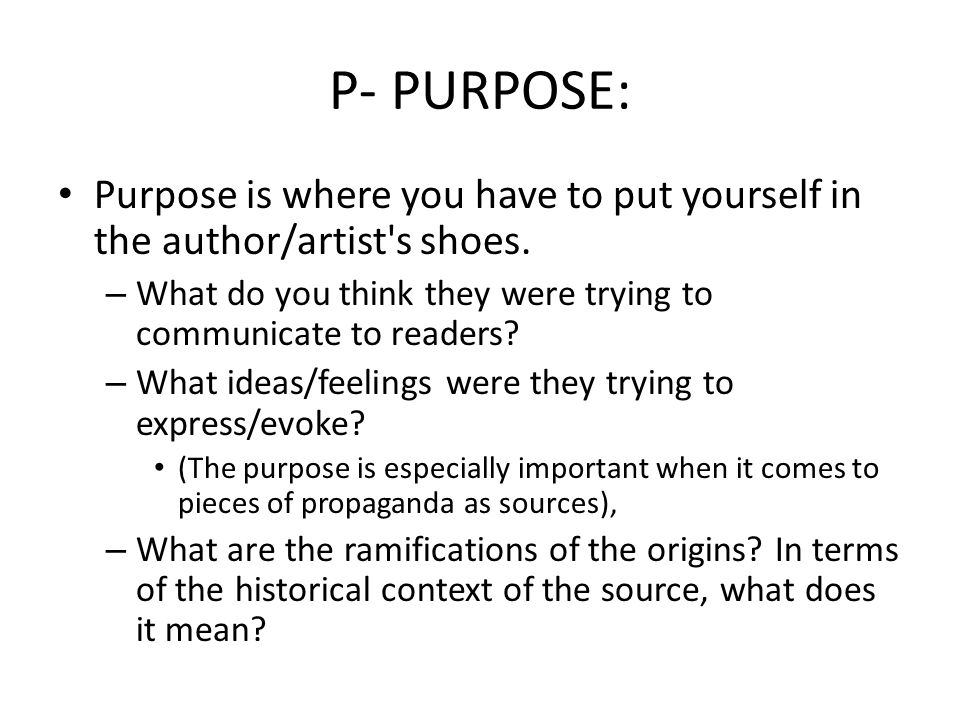 P- PURPOSE: Purpose is where you have to put yourself in the author/artist s shoes. What do you think they were trying to communicate to readers