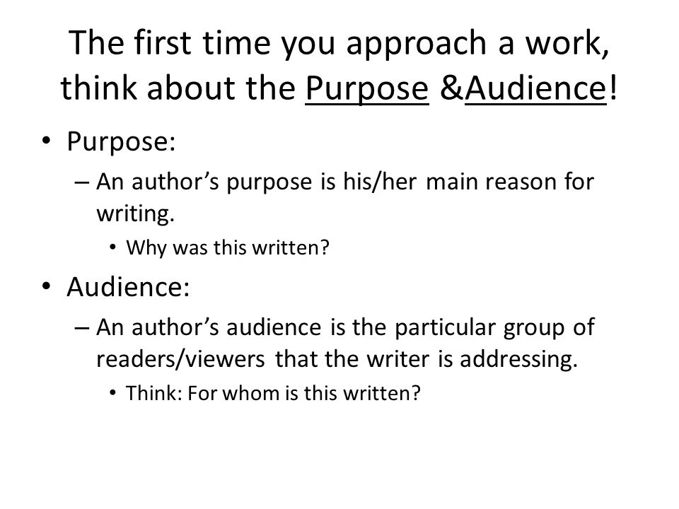 The first time you approach a work, think about the Purpose &Audience!