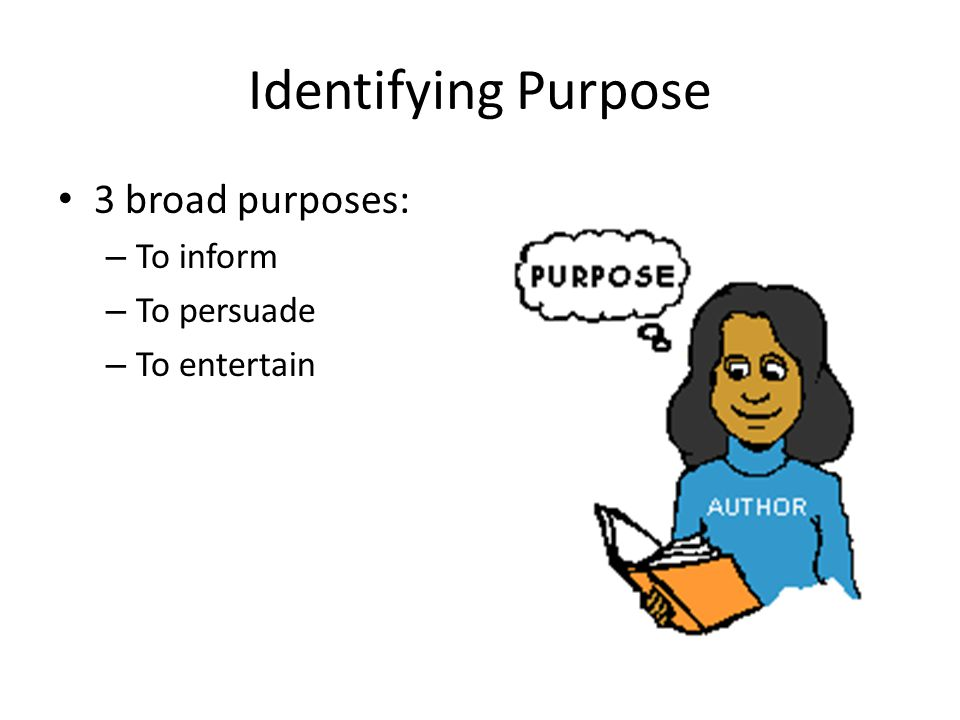 Identifying Purpose 3 broad purposes: To inform To persuade