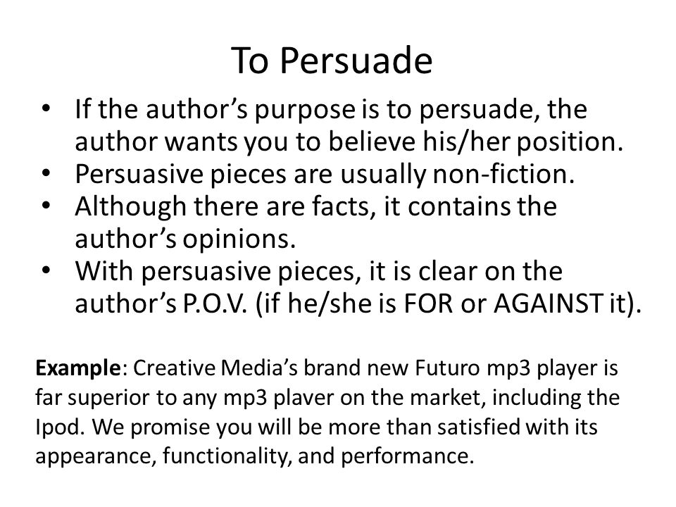 To Persuade If the author's purpose is to persuade, the author wants you to believe his/her position.