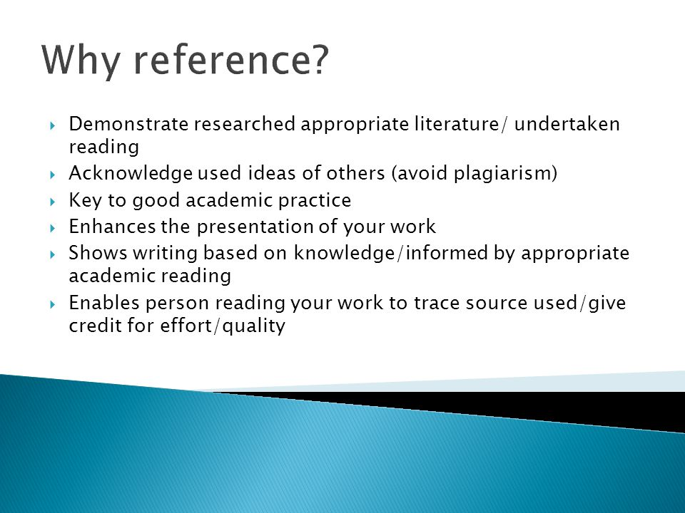 Why reference Demonstrate researched appropriate literature/ undertaken reading. Acknowledge used ideas of others (avoid plagiarism)