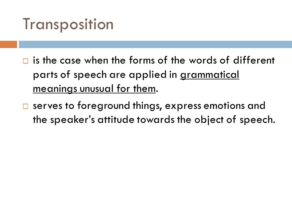 Transposition is the case when the forms of the words of different parts of speech are applied in grammatical meanings unusual for them.