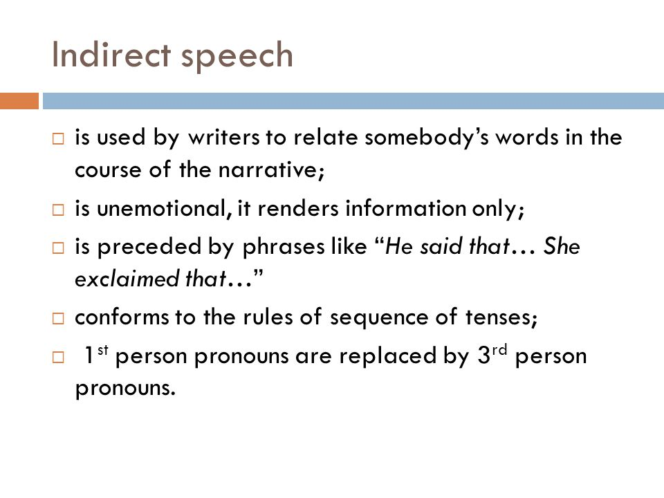 Indirect speech is used by writers to relate somebody's words in the course of the narrative; is unemotional, it renders information only;