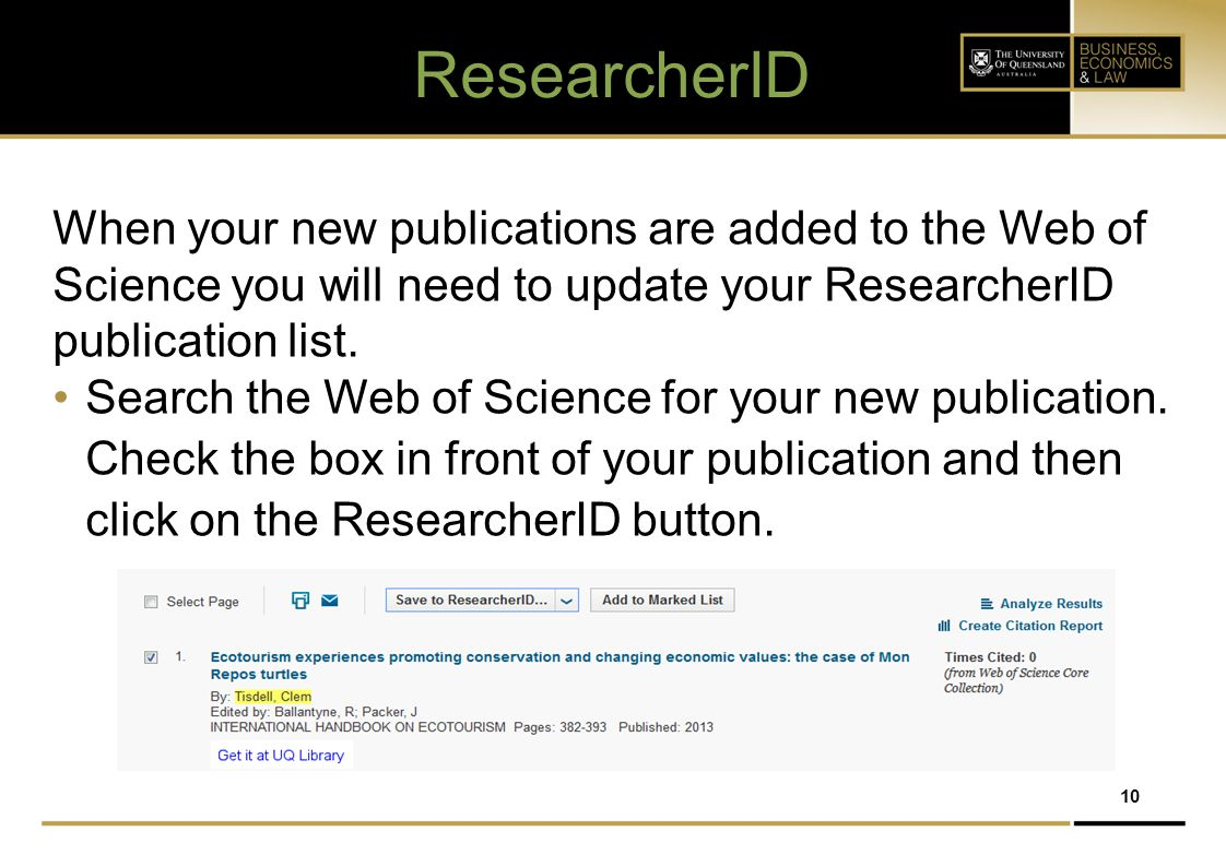 ResearcherID When your new publications are added to the Web of Science you will need to update your ResearcherID publication list.