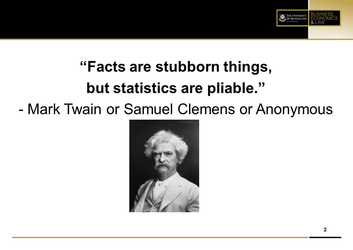 Facts are stubborn things, but statistics are pliable.
