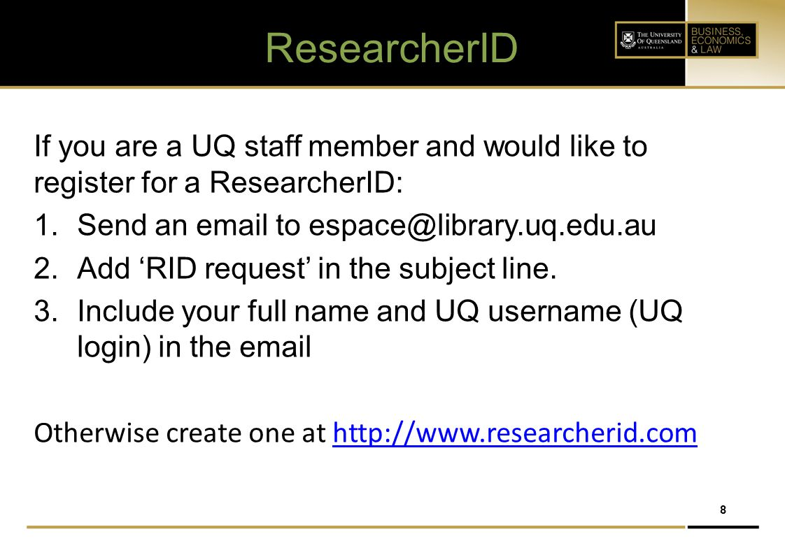 ResearcherID If you are a UQ staff member and would like to register for a ResearcherID: Send an email to espace@library.uq.edu.au.