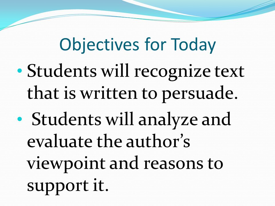 Objectives for Today Students will recognize text that is written to persuade.
