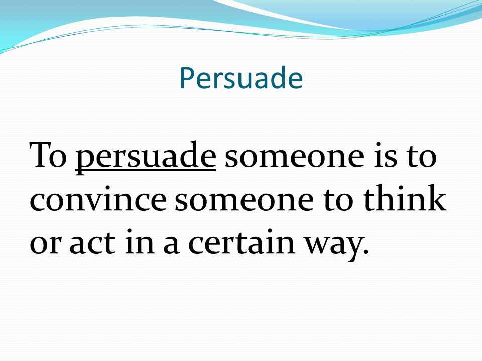 Persuade To persuade someone is to convince someone to think or act in a certain way.