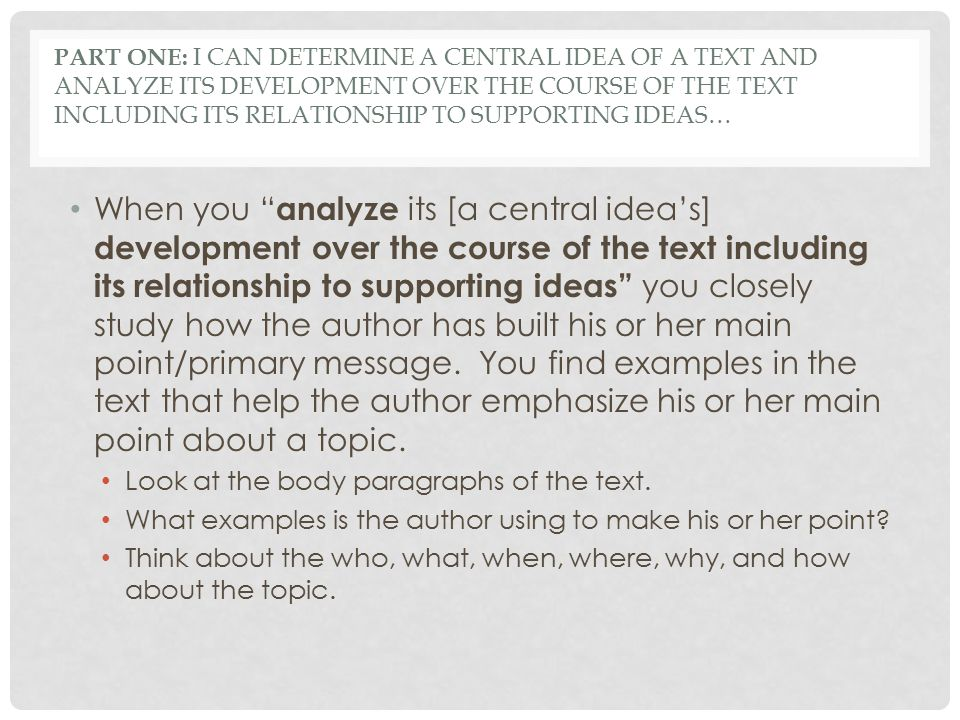Part One: I can determine a central idea of a text and analyze its development over the course of the text including its relationship to supporting ideas…