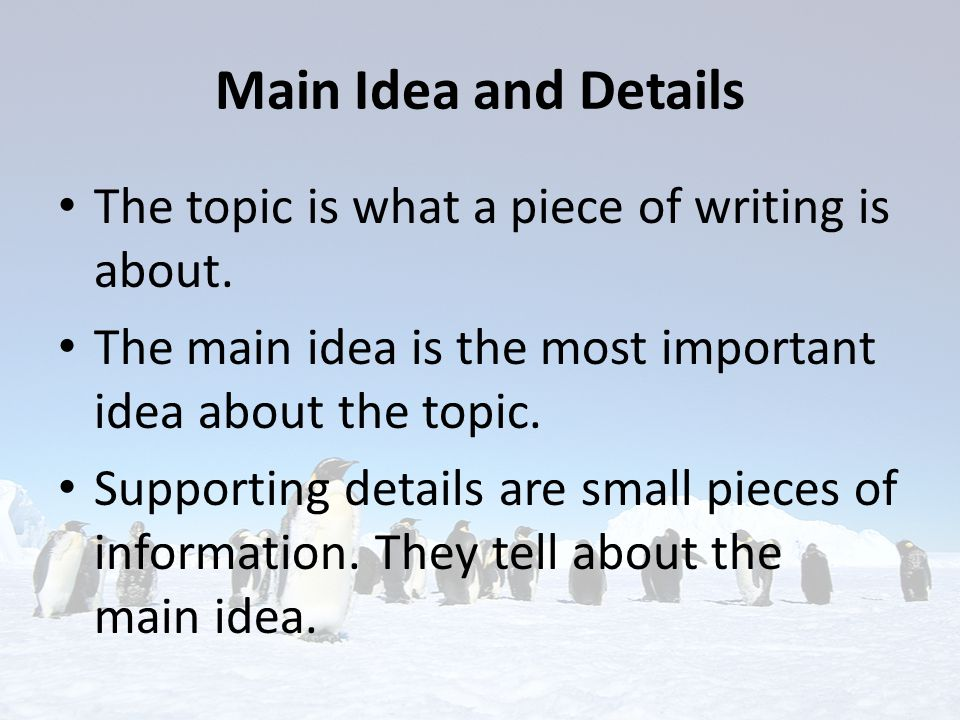 Main Idea and Details The topic is what a piece of writing is about.