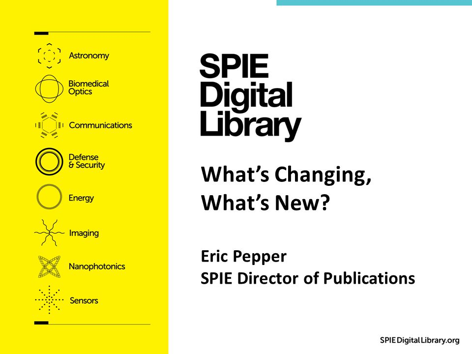 What's Changing, What's New Eric Pepper SPIE Director of Publications