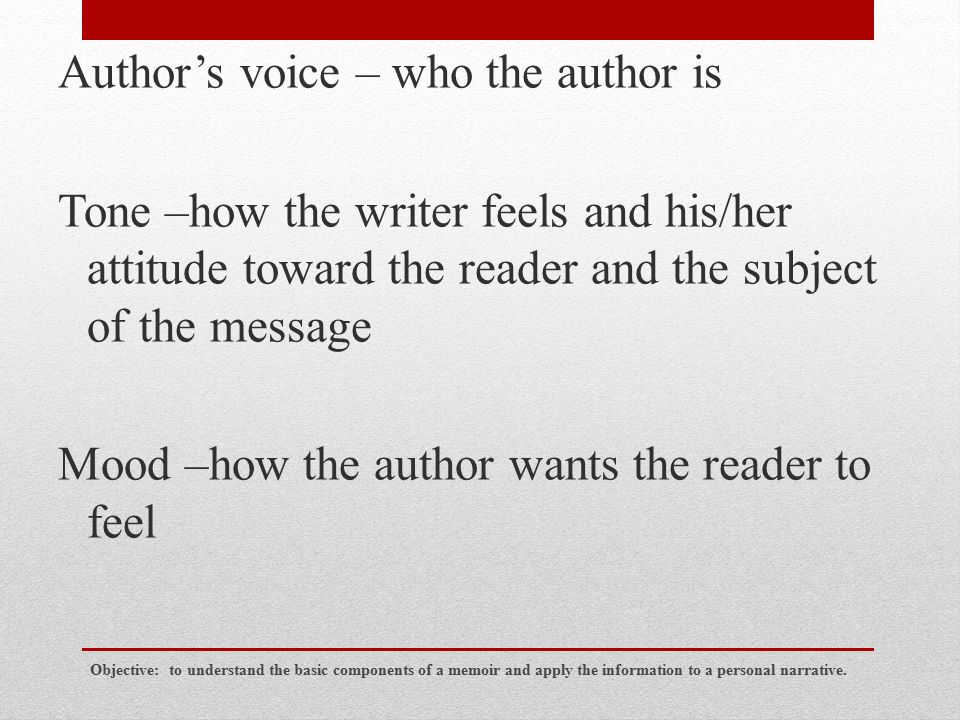 Author's voice – who the author is Tone –how the writer feels and his/her attitude toward the reader and the subject of the message Mood –how the author wants the reader to feel