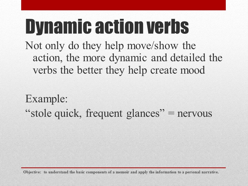 Dynamic action verbs Not only do they help move/show the action, the more dynamic and detailed the verbs the better they help create mood.