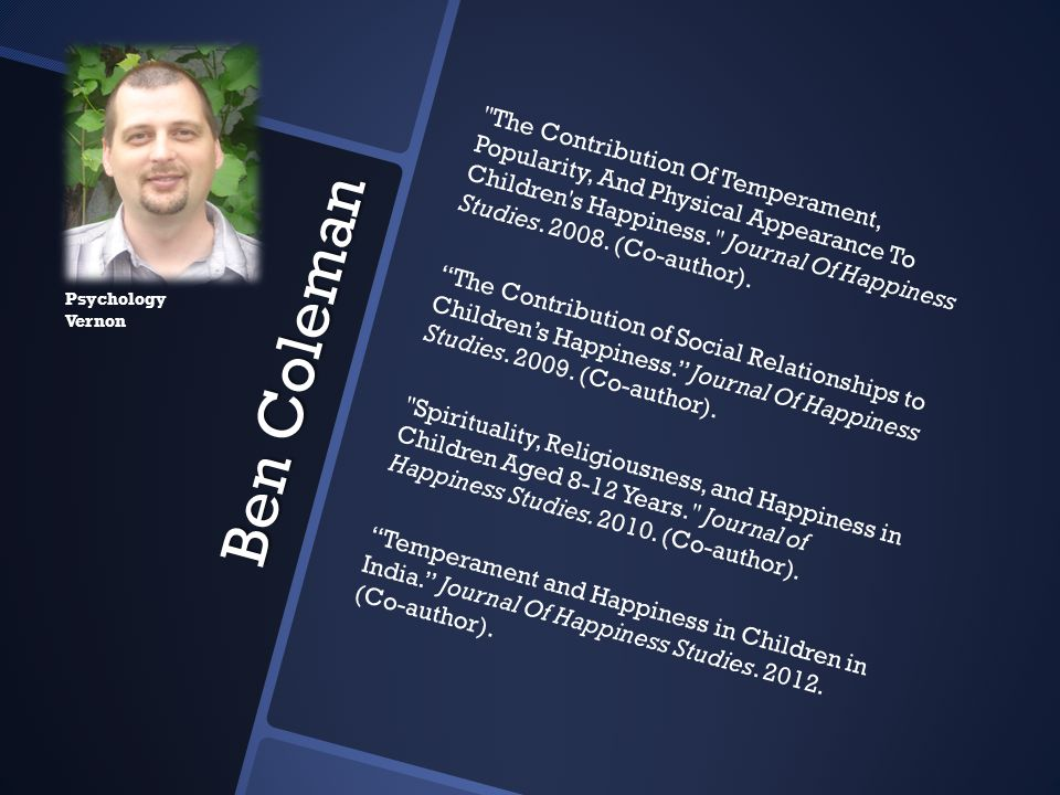 The Contribution Of Temperament, Popularity, And Physical Appearance To Children s Happiness. Journal Of Happiness Studies. 2008. (Co-author). The Contribution of Social Relationships to Children's Happiness. Journal Of Happiness Studies. 2009. (Co-author). Spirituality, Religiousness, and Happiness in Children Aged 8-12 Years. Journal of Happiness Studies. 2010. (Co-author). Temperament and Happiness in Children in India. Journal Of Happiness Studies. 2012. (Co-author).