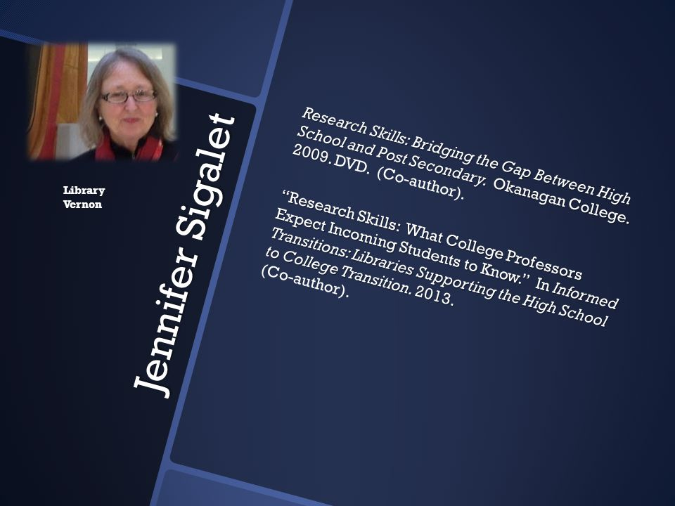 Research Skills: Bridging the Gap Between High School and Post Secondary. Okanagan College. 2009. DVD. (Co-author). Research Skills: What College Professors Expect Incoming Students to Know. In Informed Transitions: Libraries Supporting the High School to College Transition. 2013. (Co-author).