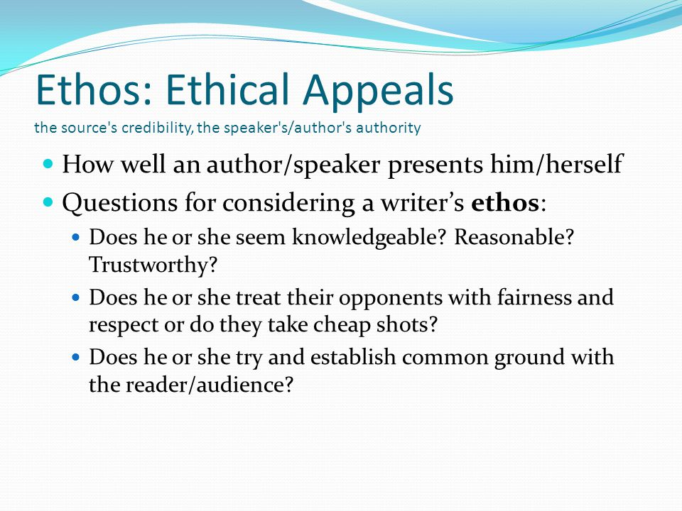 Ethos: Ethical Appeals the source s credibility, the speaker s/author s authority