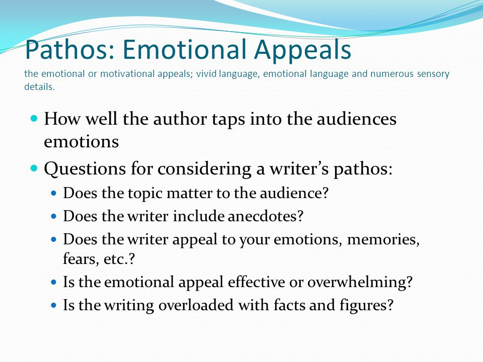 Pathos: Emotional Appeals the emotional or motivational appeals; vivid language, emotional language and numerous sensory details.