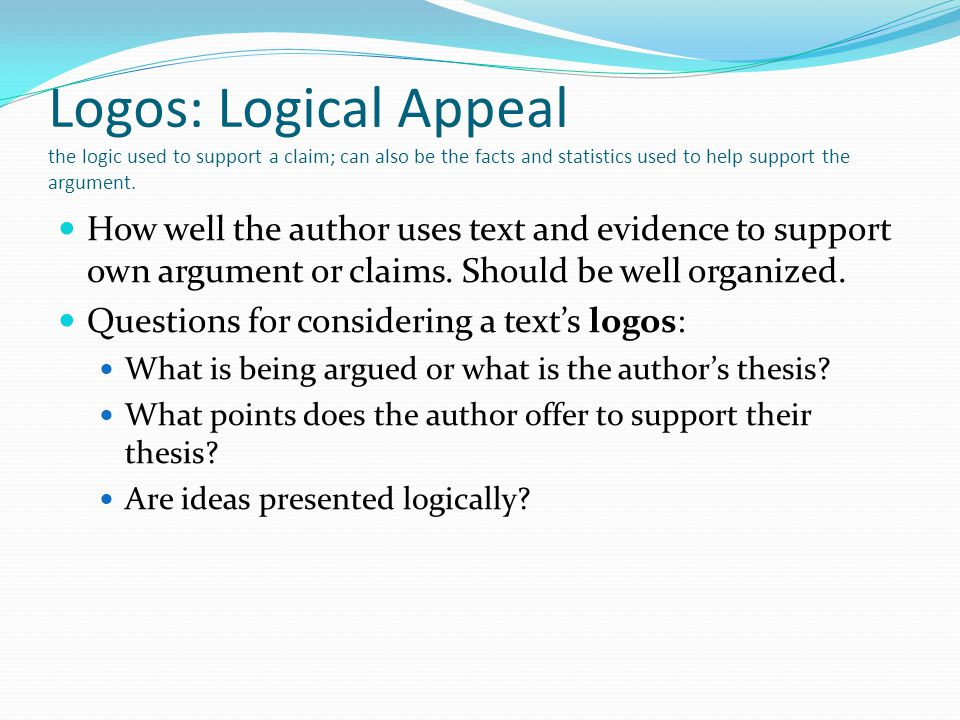 Logos: Logical Appeal the logic used to support a claim; can also be the facts and statistics used to help support the argument.