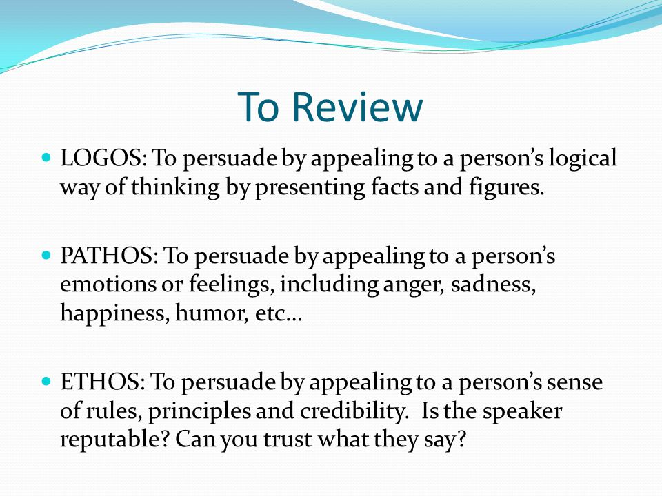 To Review LOGOS: To persuade by appealing to a person's logical way of thinking by presenting facts and figures.