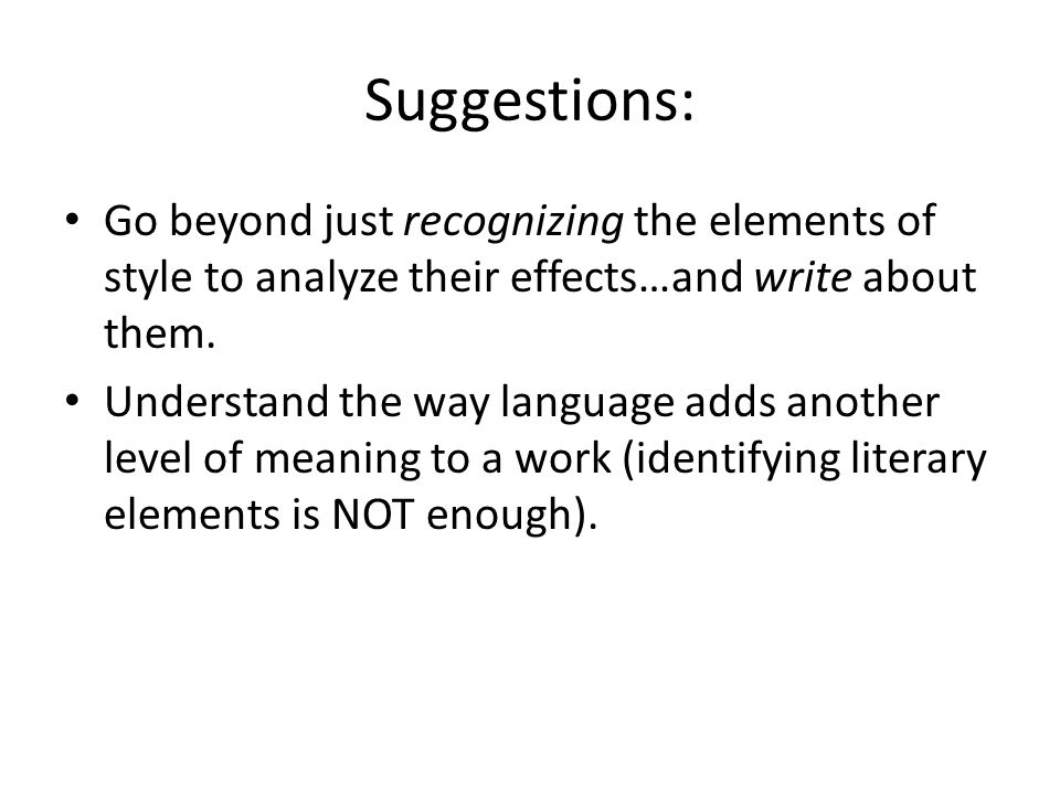 Suggestions: Go beyond just recognizing the elements of style to analyze their effects…and write about them.