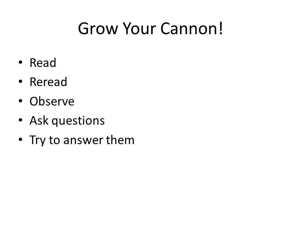 Grow Your Cannon! Read Reread Observe Ask questions Try to answer them