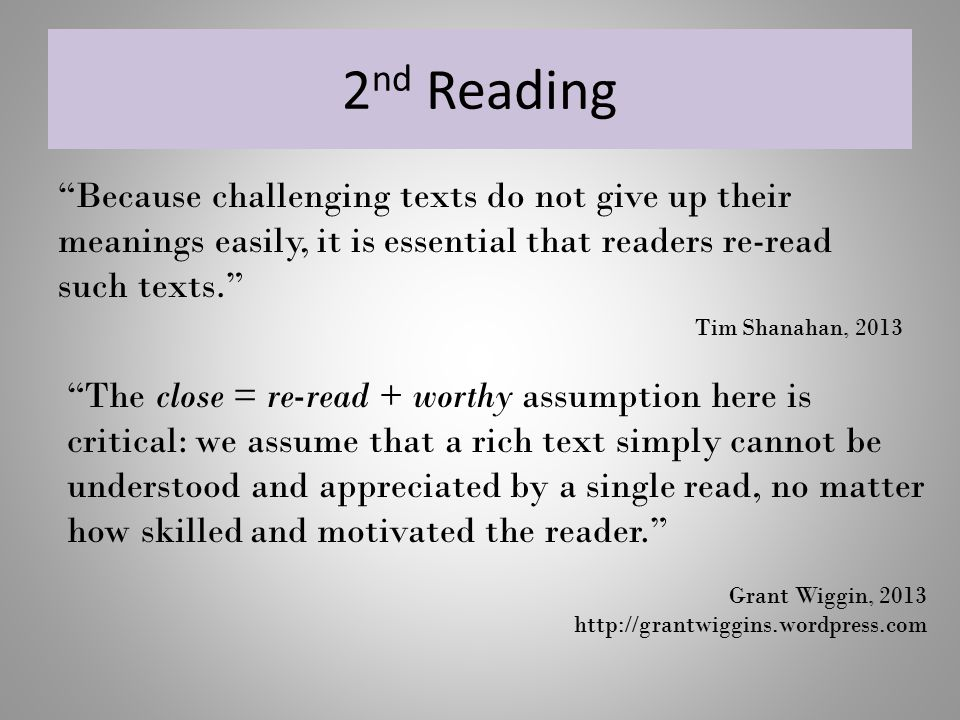 2nd Reading Because challenging texts do not give up their meanings easily, it is essential that readers re-read such texts.