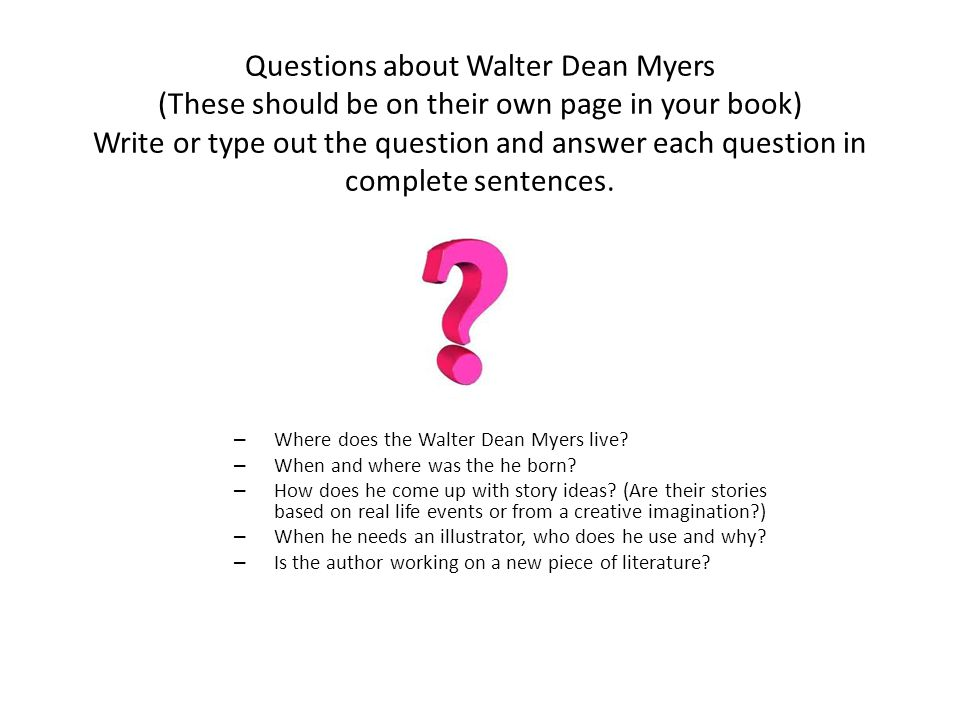Questions about Walter Dean Myers (These should be on their own page in your book) Write or type out the question and answer each question in complete sentences.