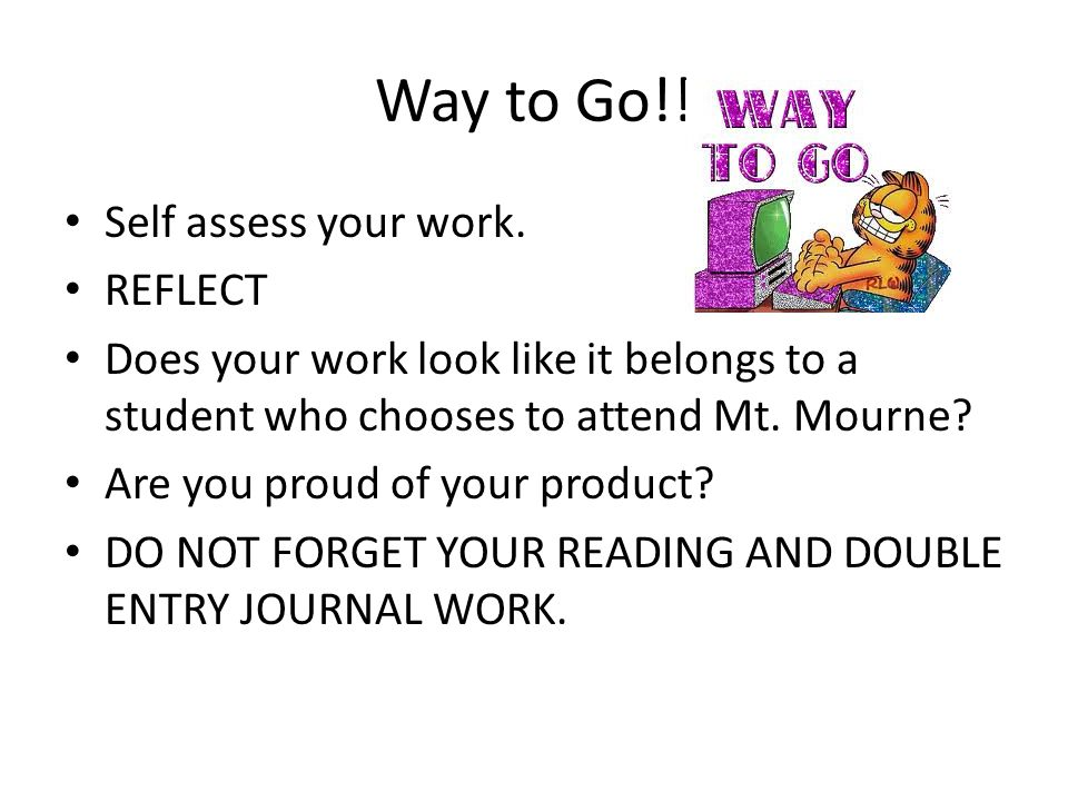 Way to Go!! Self assess your work. REFLECT
