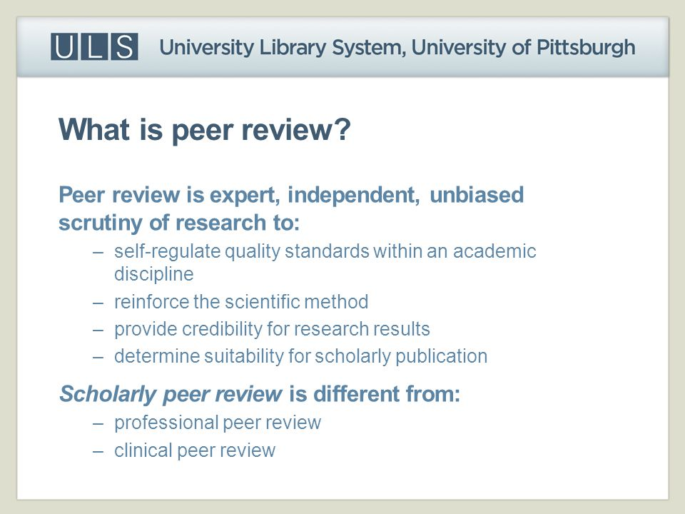 What is peer review Peer review is expert, independent, unbiased scrutiny of research to: