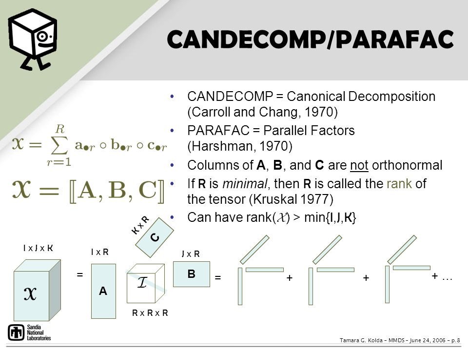 CANDECOMP/PARAFAC CANDECOMP = Canonical Decomposition (Carroll and Chang, 1970) PARAFAC = Parallel Factors (Harshman, 1970)