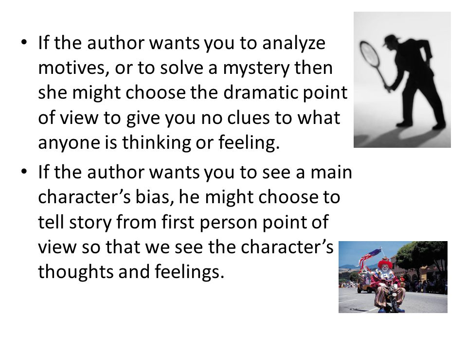 If the author wants you to analyze motives, or to solve a mystery then she might choose the dramatic point of view to give you no clues to what anyone is thinking or feeling.