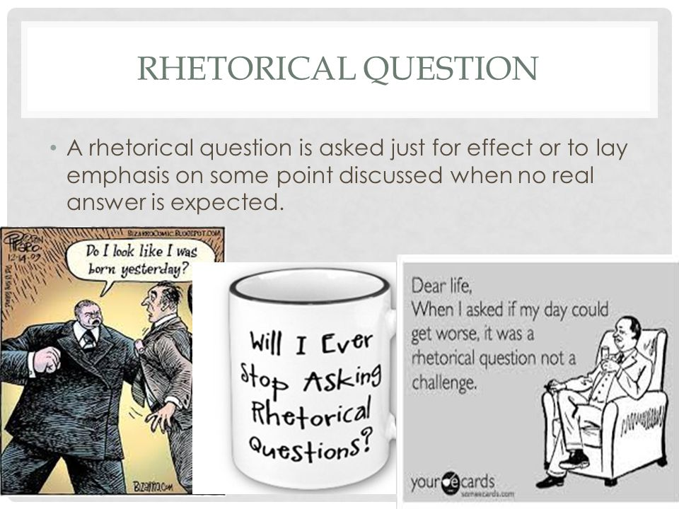 Rhetorical Question A rhetorical question is asked just for effect or to lay emphasis on some point discussed when no real answer is expected.